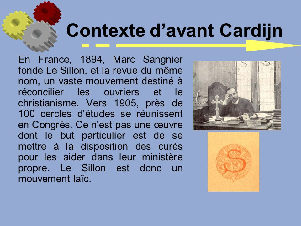 En France, 1894, Marc Sangnier fonde Le Sillon, et la revue du même nom, un vaste mouvement destiné à réconcilier les ouvriers et le christianisme. Ve