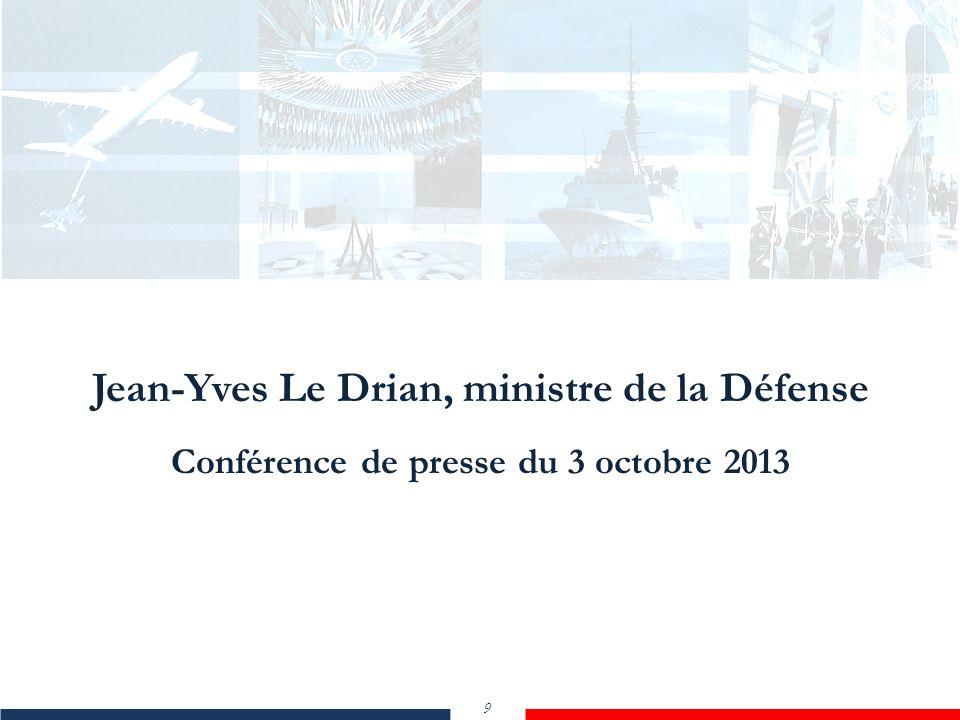 Jean-Yves Le Drian, ministre de la Défense Conférence de presse du 3 octobre 2013 9 Jean-Yves Le Drian, ministre de la Défense Conférence de presse du