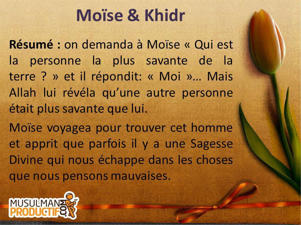 Moïse & Khidr Résumé : on demanda à Moïse « Qui est la personne la plus savante de la terre ? » et il répondit: « Moi »… Mais Allah lui révéla quune a