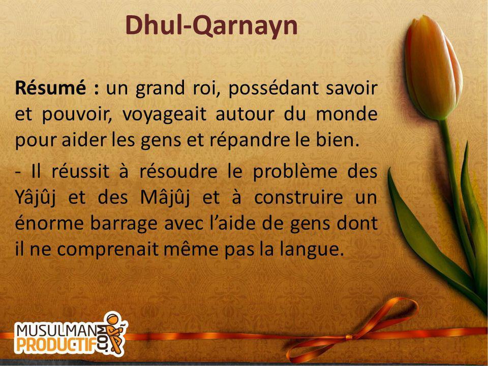 Dhul-Qarnayn Résumé : un grand roi, possédant savoir et pouvoir, voyageait autour du monde pour aider les gens et répandre le bien. - Il réussit à rés