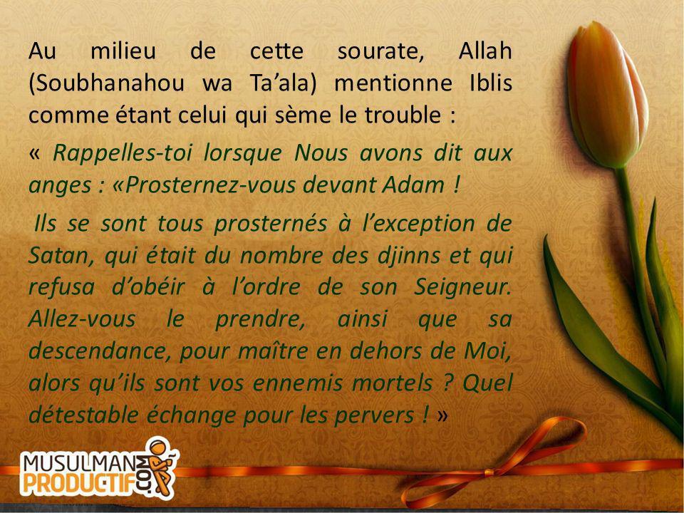 Au milieu de cette sourate, Allah (Soubhanahou wa Taala) mentionne Iblis comme étant celui qui sème le trouble : « Rappelles-toi lorsque Nous avons di