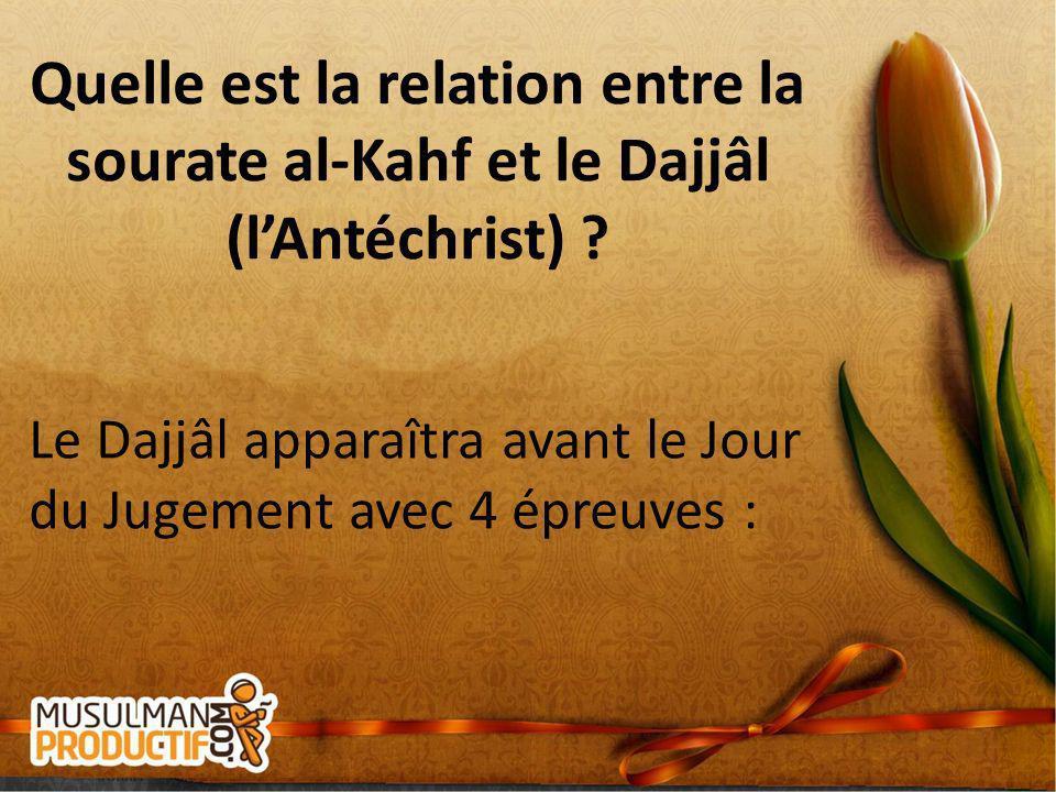 Quelle est la relation entre la sourate al-Kahf et le Dajjâl (lAntéchrist) ? Le Dajjâl apparaîtra avant le Jour du Jugement avec 4 épreuves :