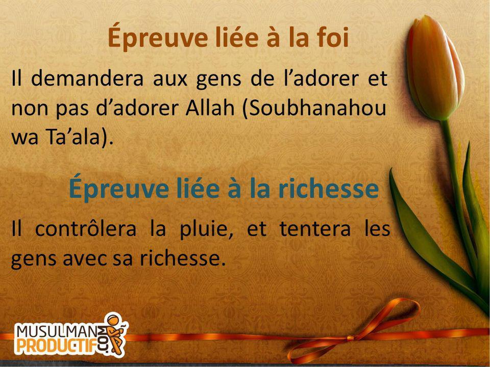 Épreuve liée à la foi Il demandera aux gens de ladorer et non pas dadorer Allah (Soubhanahou wa Taala). Épreuve liée à la richesse Il contrôlera la pl