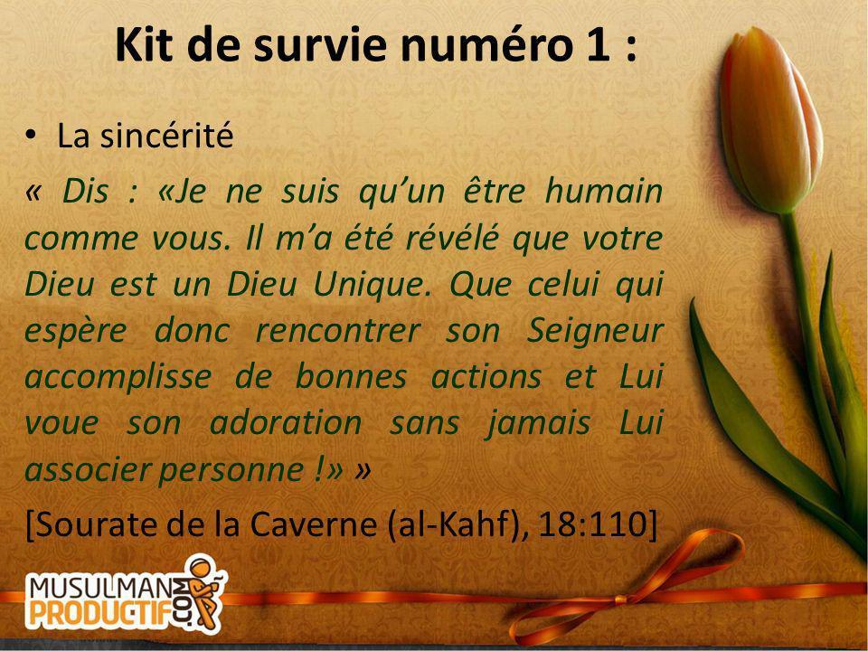 Kit de survie numéro 1 : La sincérité « Dis : «Je ne suis quun être humain comme vous. Il ma été révélé que votre Dieu est un Dieu Unique. Que celui q