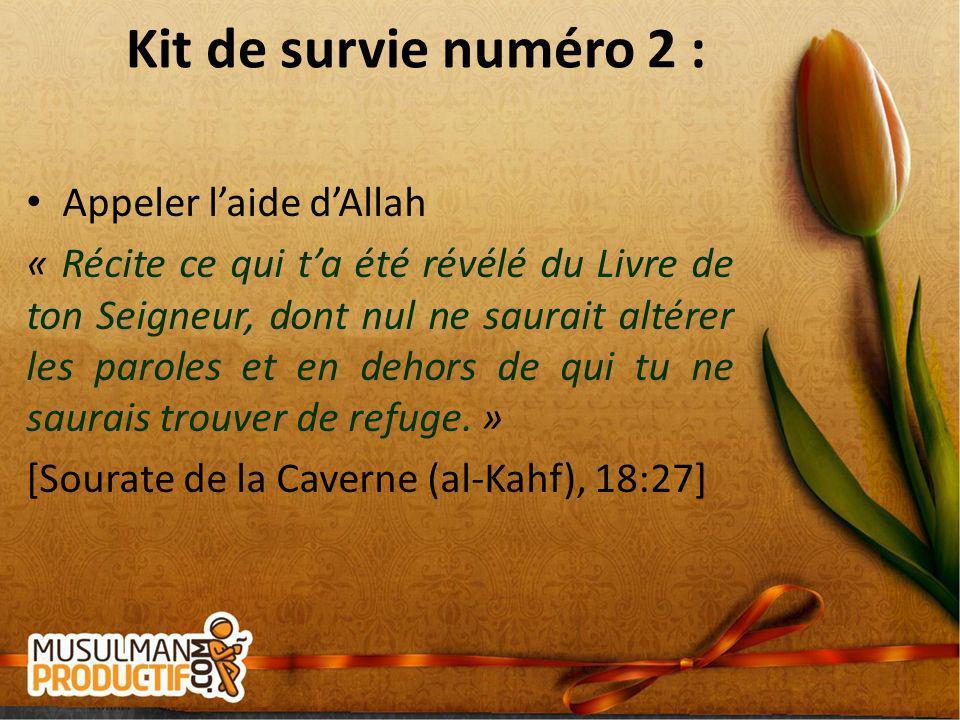 Kit de survie numéro 2 : Appeler laide dAllah « Récite ce qui ta été révélé du Livre de ton Seigneur, dont nul ne saurait altérer les paroles et en de