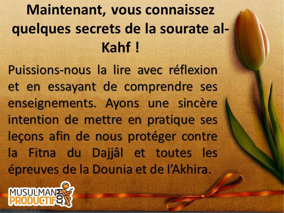 Maintenant, vous connaissez quelques secrets de la sourate al- Kahf ! Puissions-nous la lire avec réflexion et en essayant de comprendre ses enseignem