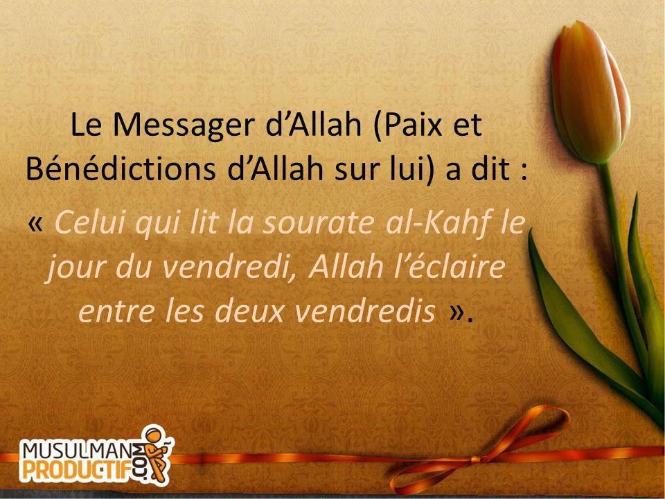 Le Messager dAllah (Paix et Bénédictions dAllah sur lui) a dit : « Celui qui lit la sourate al-Kahf le jour du vendredi, Allah léclaire entre les deux