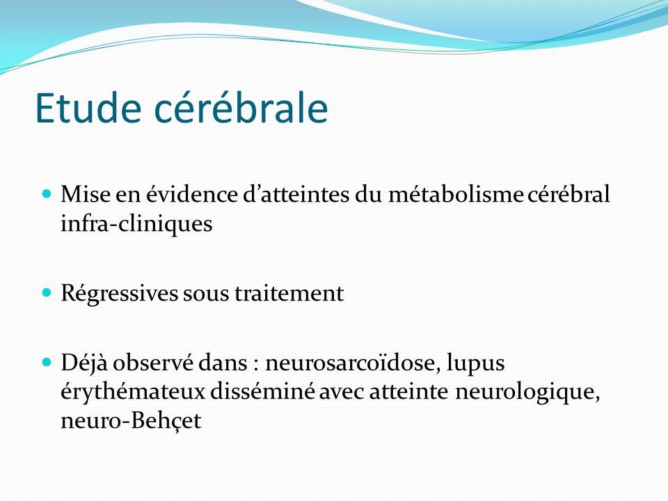 Etude cérébrale Mise en évidence datteintes du métabolisme cérébral infra-cliniques Régressives sous traitement Déjà observé dans : neurosarcoïdose, l