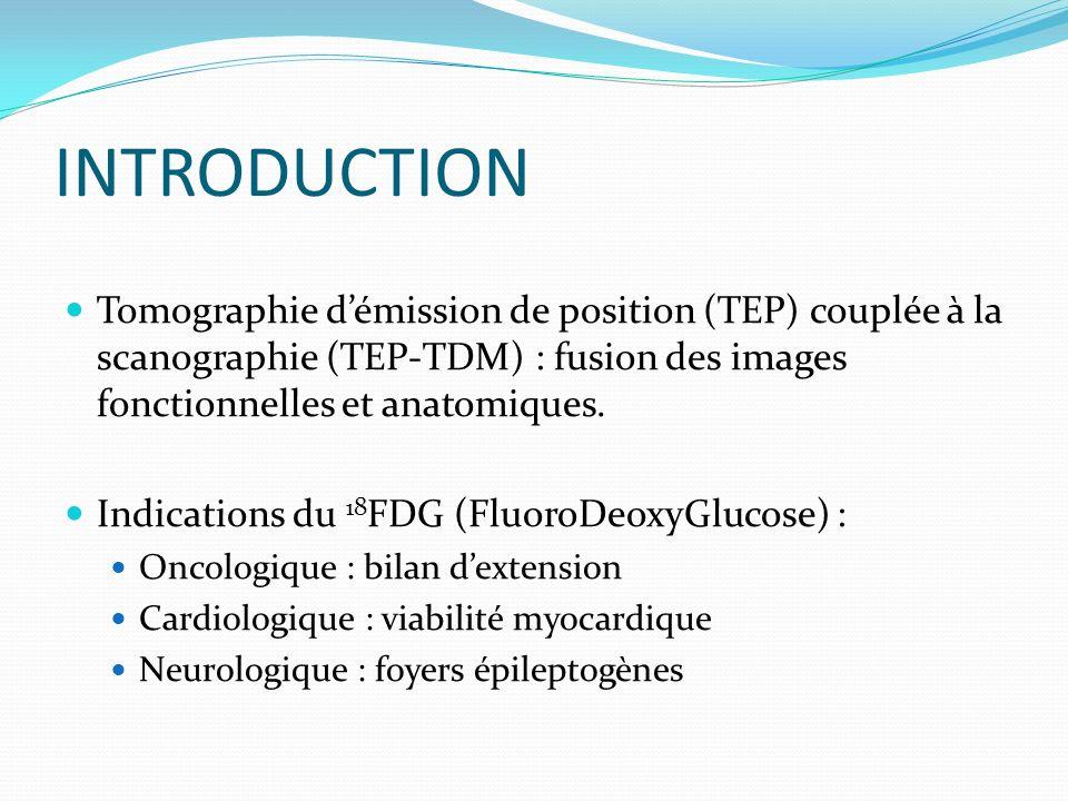 INTRODUCTION Tomographie démission de position (TEP) couplée à la scanographie (TEP-TDM) : fusion des images fonctionnelles et anatomiques. Indication