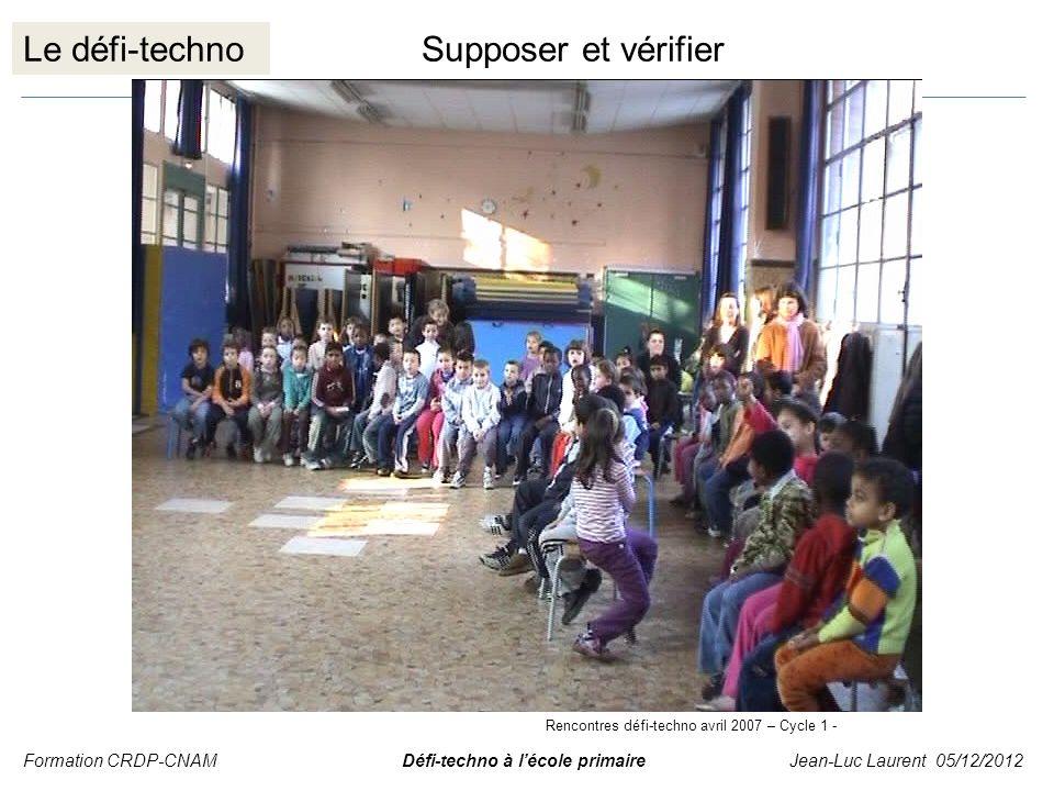 Le défi-technoSupposer et vérifier Formation CRDP-CNAM Défi-techno à lécole primaire Jean-Luc Laurent 05/12/2012 Rencontres défi-techno avril 2007 – C