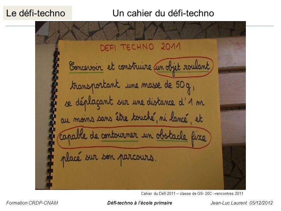 Le défi-technoUn cahier du défi-techno Formation CRDP-CNAM Défi-techno à lécole primaire Jean-Luc Laurent 05/12/2012 Cahier du Défi 2011 – classe de G