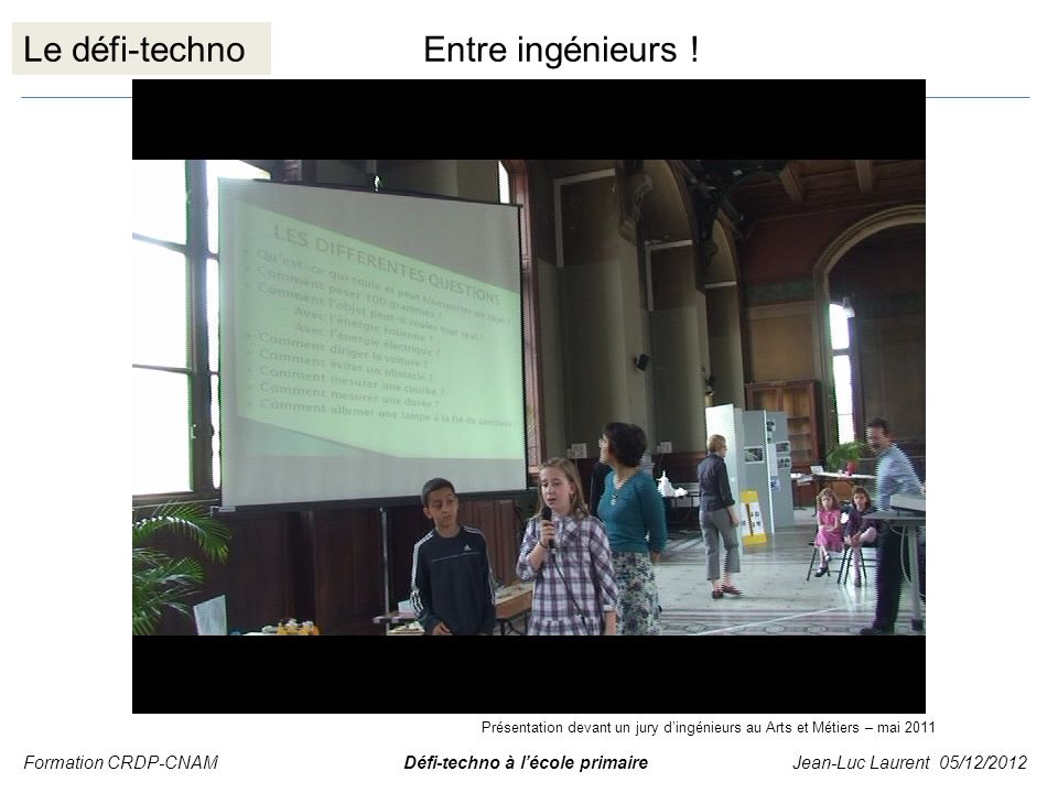 Le défi-technoEntre ingénieurs ! Formation CRDP-CNAM Défi-techno à lécole primaire Jean-Luc Laurent 05/12/2012 Présentation devant un jury dingénieurs