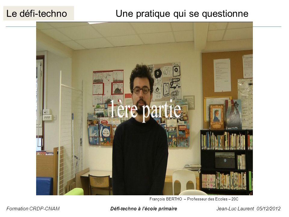 Le défi-technoUne pratique qui se questionne Formation CRDP-CNAM Défi-techno à lécole primaire Jean-Luc Laurent 05/12/2012 François BERTHO – Professeu