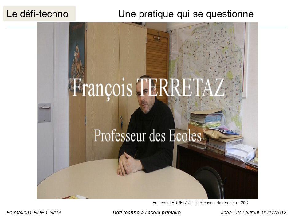 Le défi-technoUne pratique qui se questionne Formation CRDP-CNAM Défi-techno à lécole primaire Jean-Luc Laurent 05/12/2012 François TERRETAZ – Profess