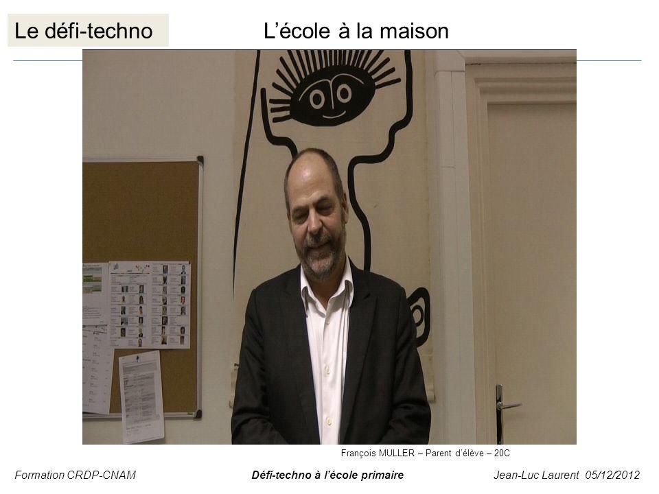 Le défi-technoLécole à la maison Formation CRDP-CNAM Défi-techno à lécole primaire Jean-Luc Laurent 05/12/2012 François MULLER – Parent délève – 20C