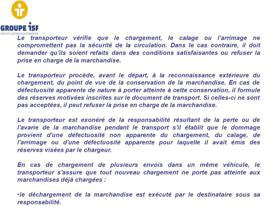 Le transporteur vérifie que le chargement, le calage ou l'arrimage ne compromettent pas la sécurité de la circulation. Dans le cas contraire, il doit