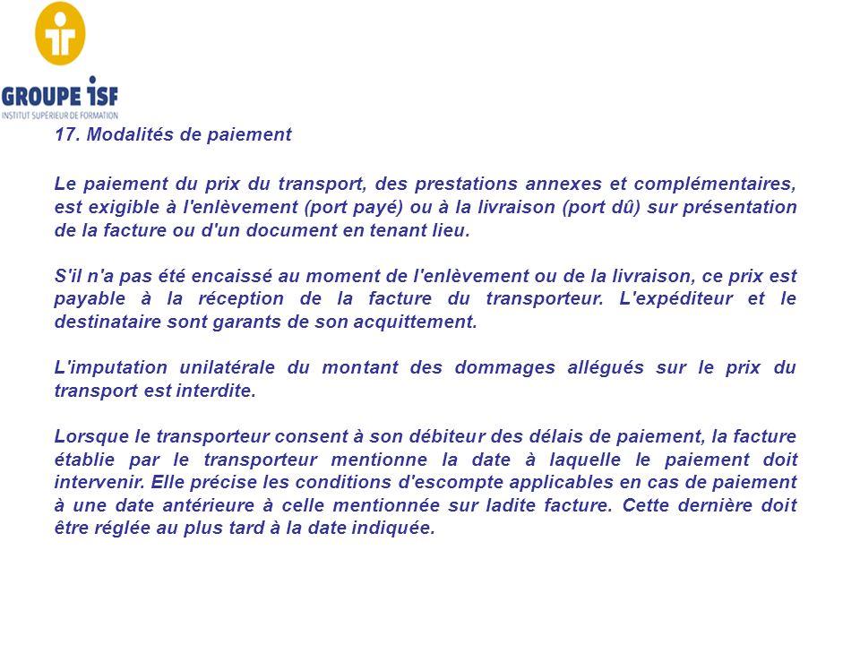 17. Modalités de paiement Le paiement du prix du transport, des prestations annexes et complémentaires, est exigible à l'enlèvement (port payé) ou à l