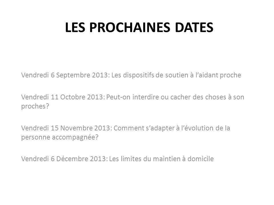 LES PROCHAINES DATES Vendredi 6 Septembre 2013: Les dispositifs de soutien à laidant proche Vendredi 11 Octobre 2013: Peut-on interdire ou cacher des choses à son proches.