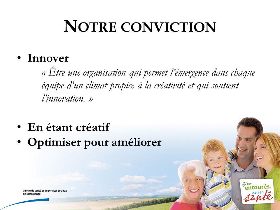 N OTRE CONVICTION Innover « Être une organisation qui permet lémergence dans chaque équipe dun climat propice à la créativité et qui soutient linnovat