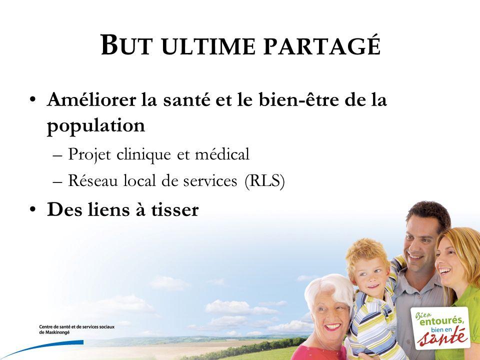 B UT ULTIME PARTAGÉ Améliorer la santé et le bien-être de la population –Projet clinique et médical –Réseau local de services (RLS) Des liens à tisser