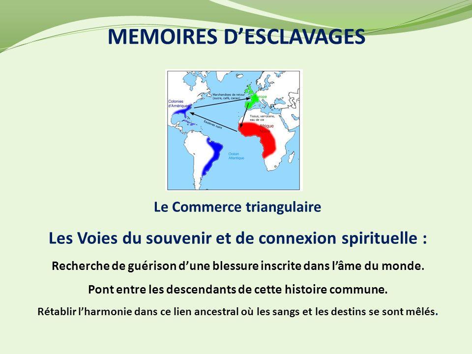 MEMOIRES DESCLAVAGES Le Commerce triangulaire Les Voies du souvenir et de connexion spirituelle : Recherche de guérison dune blessure inscrite dans lâme du monde.