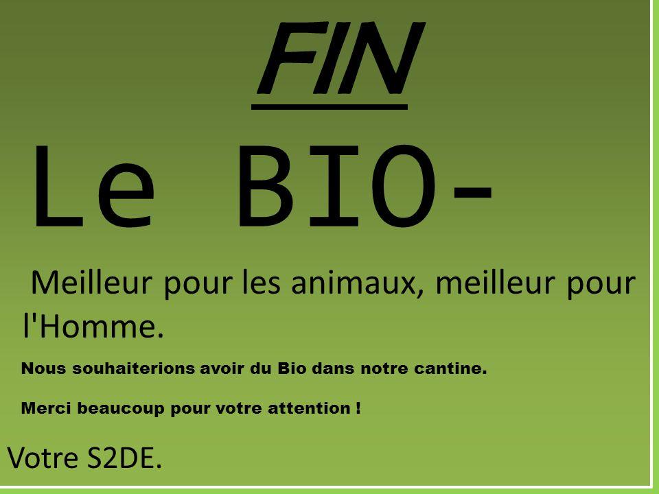 FIN Le BIO- Meilleur pour les animaux, meilleur pour l'Homme. Nous souhaiterions avoir du Bio dans notre cantine. Merci beaucoup pour votre attention
