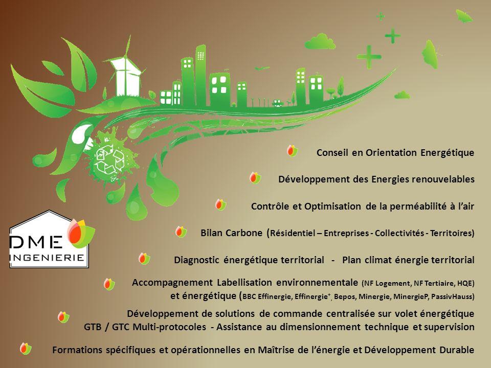 Conseil en Orientation Energétique Développement des Energies renouvelables Contrôle et Optimisation de la perméabilité à lair Bilan Carbone ( Résidentiel – Entreprises - Collectivités - Territoires) Diagnostic énergétique territorial - Plan climat énergie territorial Accompagnement Labellisation environnementale (NF Logement, NF Tertiaire, HQE) et énergétique ( BBC Effinergie, Effinergie +, Bepos, Minergie, MinergieP, PassivHauss) Développement de solutions de commande centralisée sur volet énergétique GTB / GTC Multi-protocoles - Assistance au dimensionnement technique et supervision Formations spécifiques et opérationnelles en Maîtrise de lénergie et Développement Durable