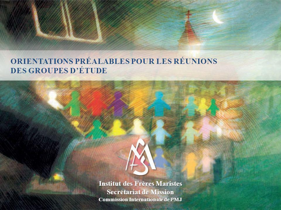 ORIENTATIONS PRÉALABLES POUR LES RÉUNIONS DES GROUPES DÉTUDE Institut des Frères Maristes Secrétariat de Mission Commission Internationale de PMJ