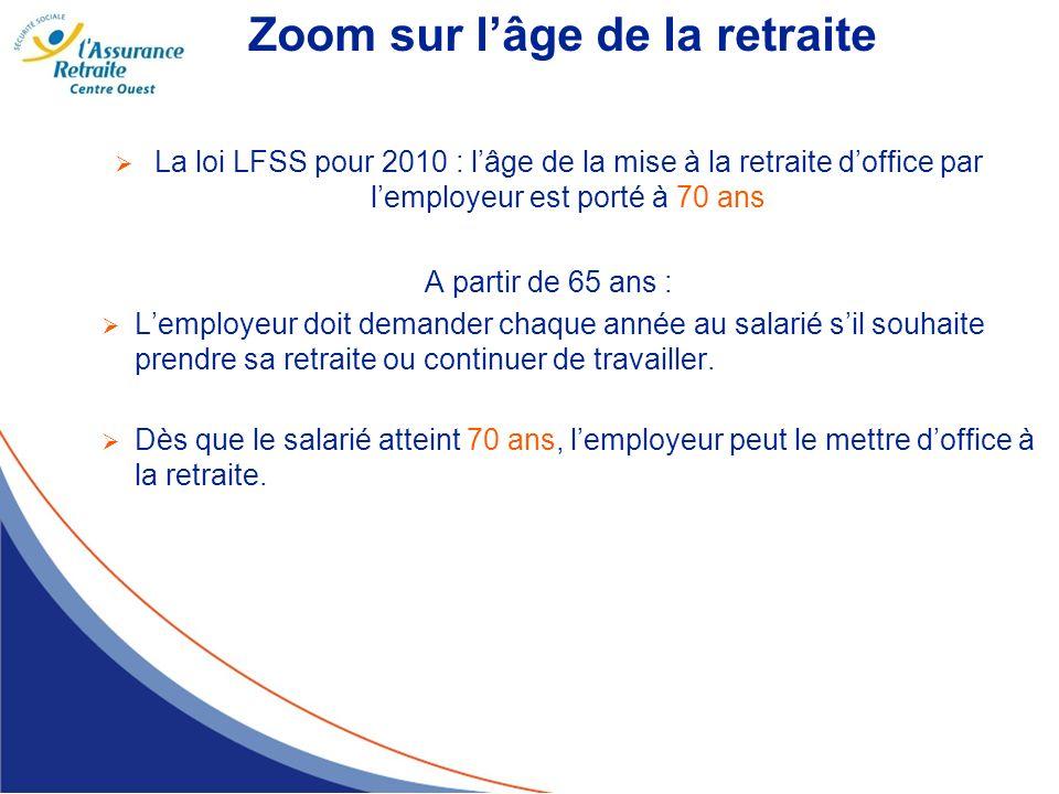 Zoom sur lâge de la retraite La loi LFSS pour 2010 : lâge de la mise à la retraite doffice par lemployeur est porté à 70 ans A partir de 65 ans : Lemp