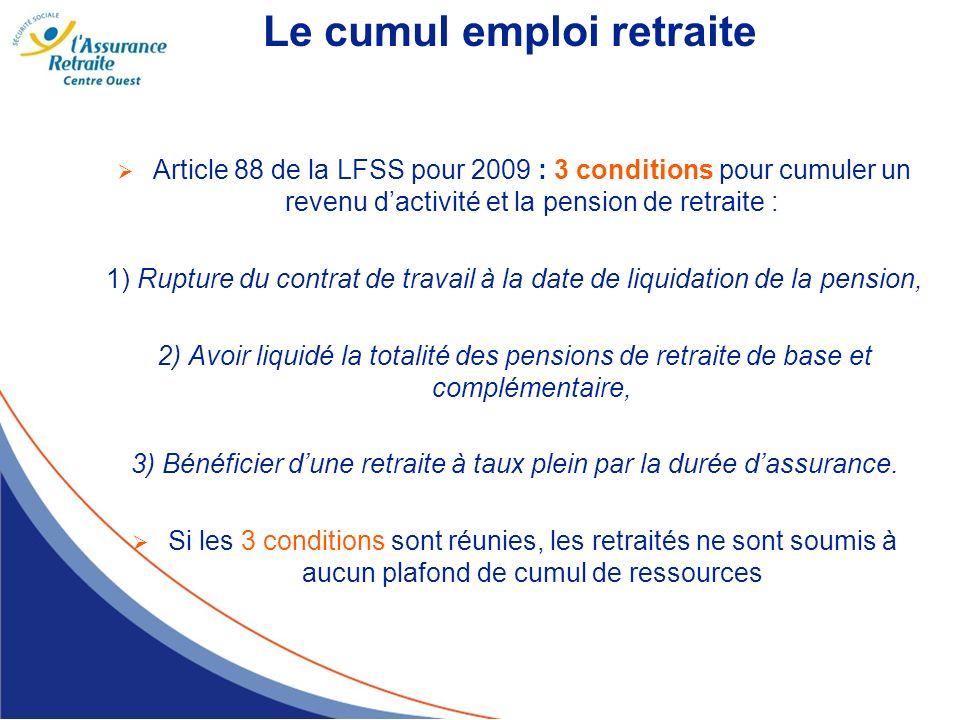 Le cumul emploi retraite Article 88 de la LFSS pour 2009 : 3 conditions pour cumuler un revenu dactivité et la pension de retraite : 1) Rupture du con