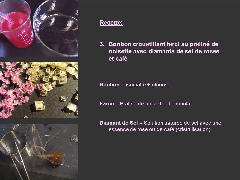 Recette: 3.Bonbon croustillant farci au praliné de noisette avec diamants de sel de roses et café Bonbon = isomalte + glucose Farce = Praliné de noise