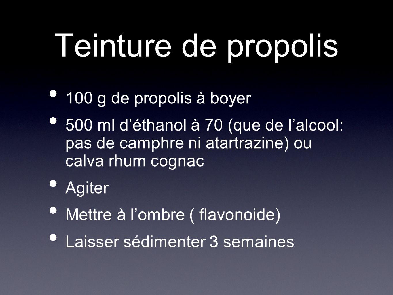 Teinture de propolis 100 g de propolis à boyer 500 ml déthanol à 70 (que de lalcool: pas de camphre ni atartrazine) ou calva rhum cognac Agiter Mettre à lombre ( flavonoide) Laisser sédimenter 3 semaines