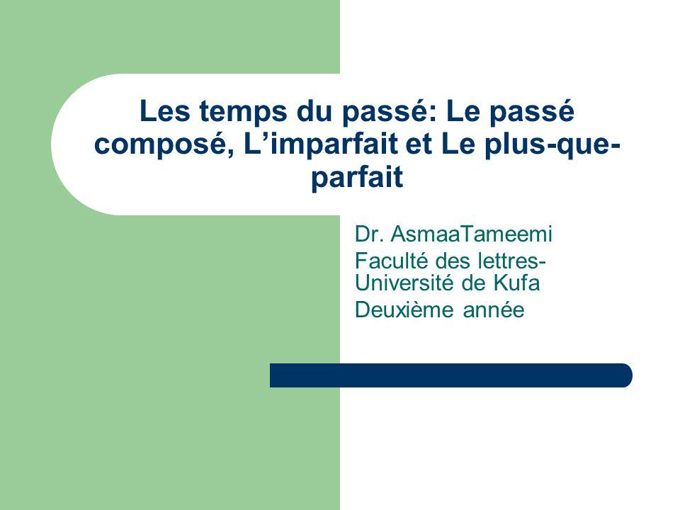 Les temps du passé: Le passé composé, Limparfait et Le plus-que- parfait Dr. AsmaaTameemi Faculté des lettres- Université de Kufa Deuxième année