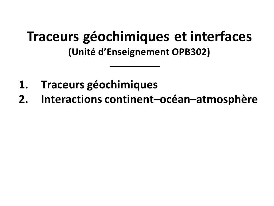 Traceurs géochimiques et interfaces (Unité dEnseignement OPB302) 1.Traceurs géochimiques 2.Interactions continent–océan–atmosphère