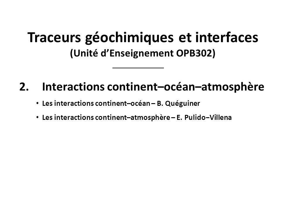 Traceurs géochimiques et interfaces (Unité dEnseignement OPB302) 2.Interactions continent–océan–atmosphère Les interactions continent–océan – B. Quégu