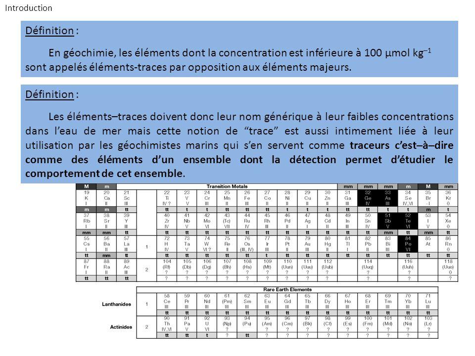 Définition : En géochimie, les éléments dont la concentration est inférieure à 100 µmol kg –1 sont appelés éléments-traces par opposition aux éléments