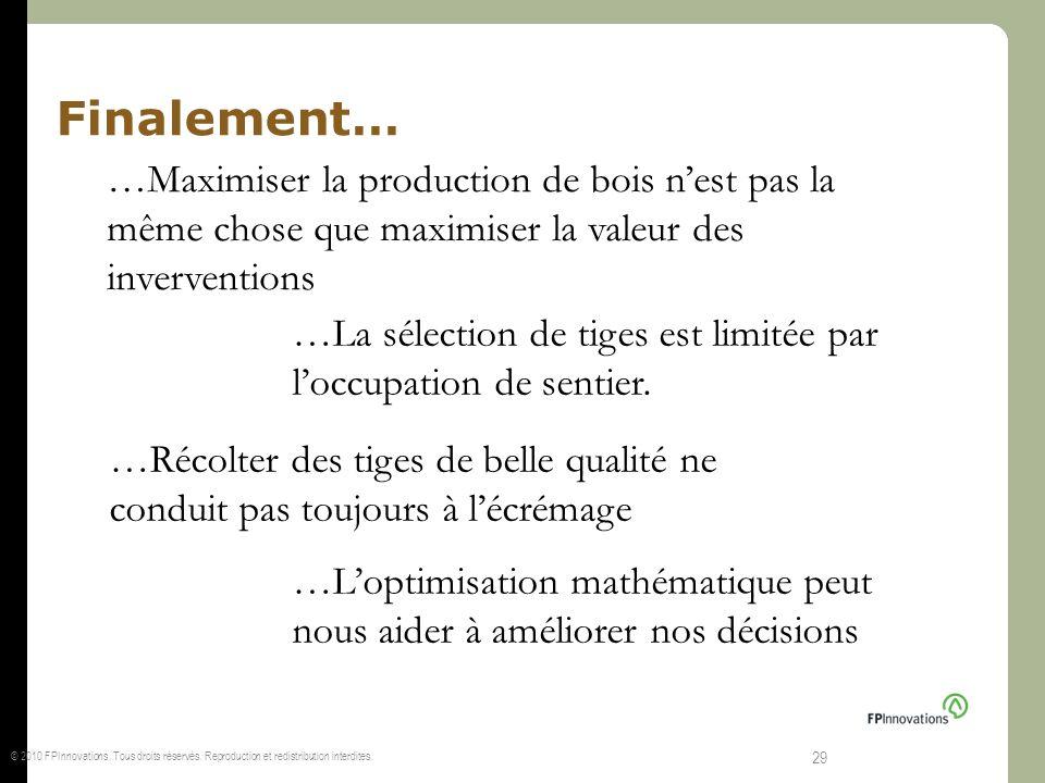 Finalement… …Maximiser la production de bois nest pas la même chose que maximiser la valeur des inverventions © 2010 FPInnovations. Tous droits réserv