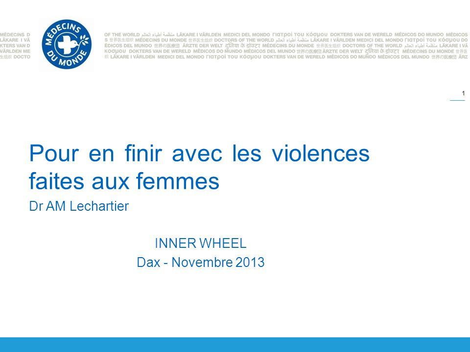 Pour en finir avec les violences faites aux femmes Dr AM Lechartier INNER WHEEL Dax - Novembre 2013 1