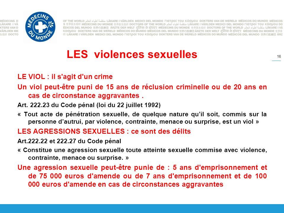 LES violences sexuelles LE VIOL : il s agit d un crime Un viol peut-être puni de 15 ans de réclusion criminelle ou de 20 ans en cas de circonstance aggravantes.
