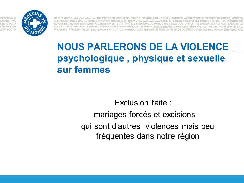 NOUS PARLERONS DE LA VIOLENCE psychologique, physique et sexuelle sur femmes Exclusion faite : mariages forcés et excisions qui sont dautres violences mais peu fréquentes dans notre région