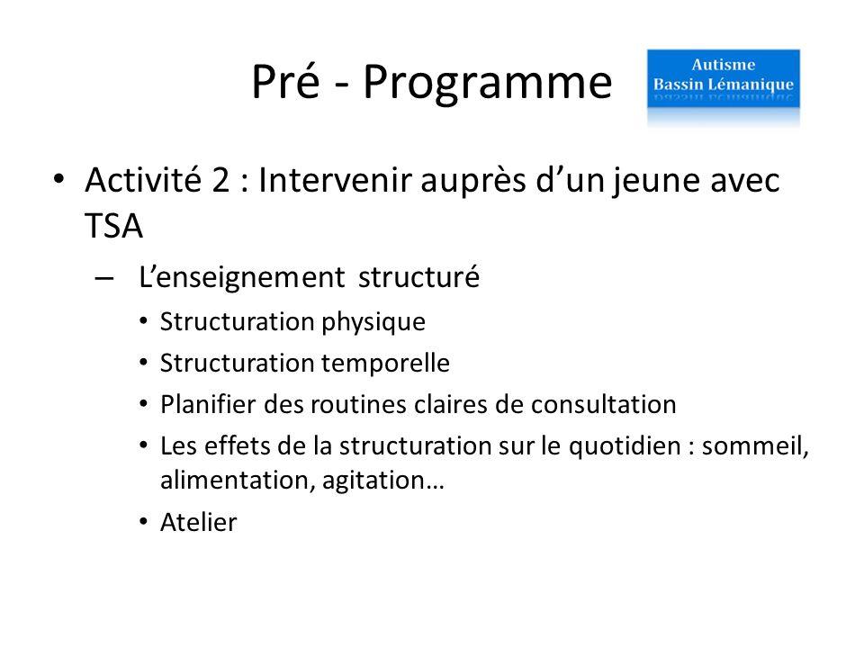 Pré - Programme Activité 2 : Intervenir auprès dun jeune avec TSA – Lenseignement structuré Structuration physique Structuration temporelle Planifier