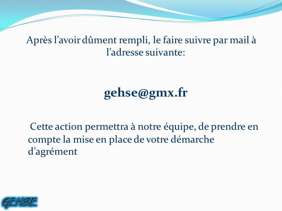 Après lavoir dûment rempli, le faire suivre par mail à ladresse suivante: gehse@gmx.fr Cette action permettra à notre équipe, de prendre en compte la mise en place de votre démarche dagrément
