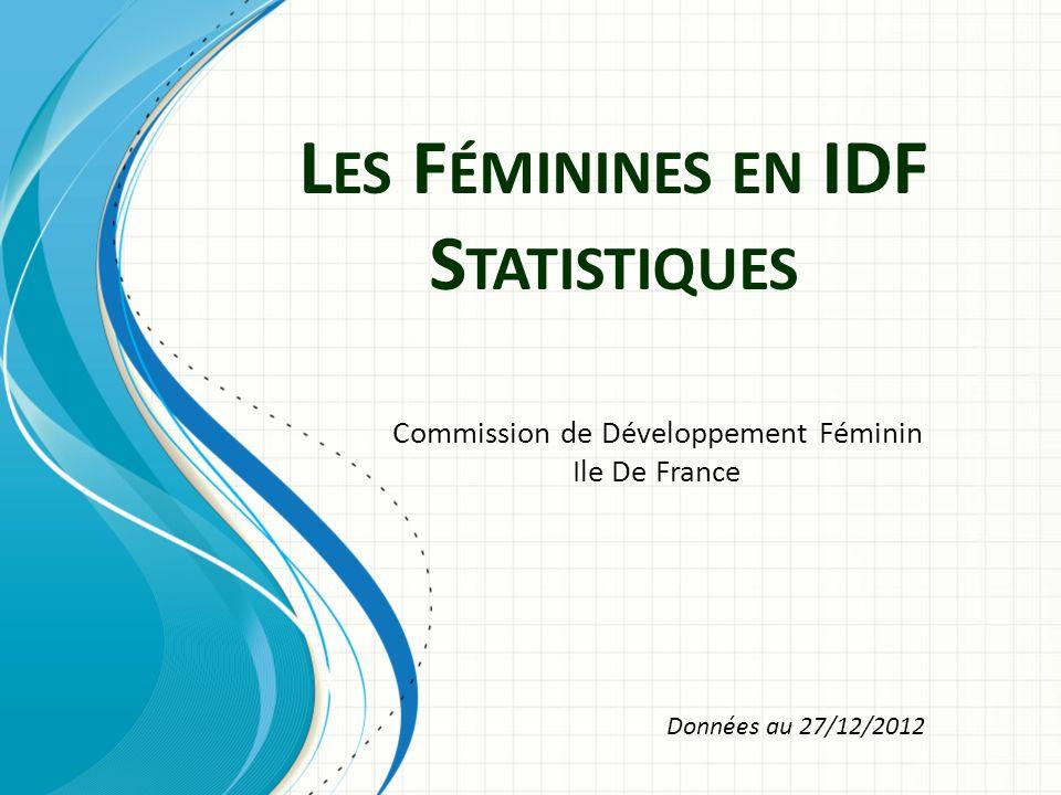 L ES F ÉMININES EN IDF S TATISTIQUES Commission de Développement Féminin Ile De France Données au 27/12/2012