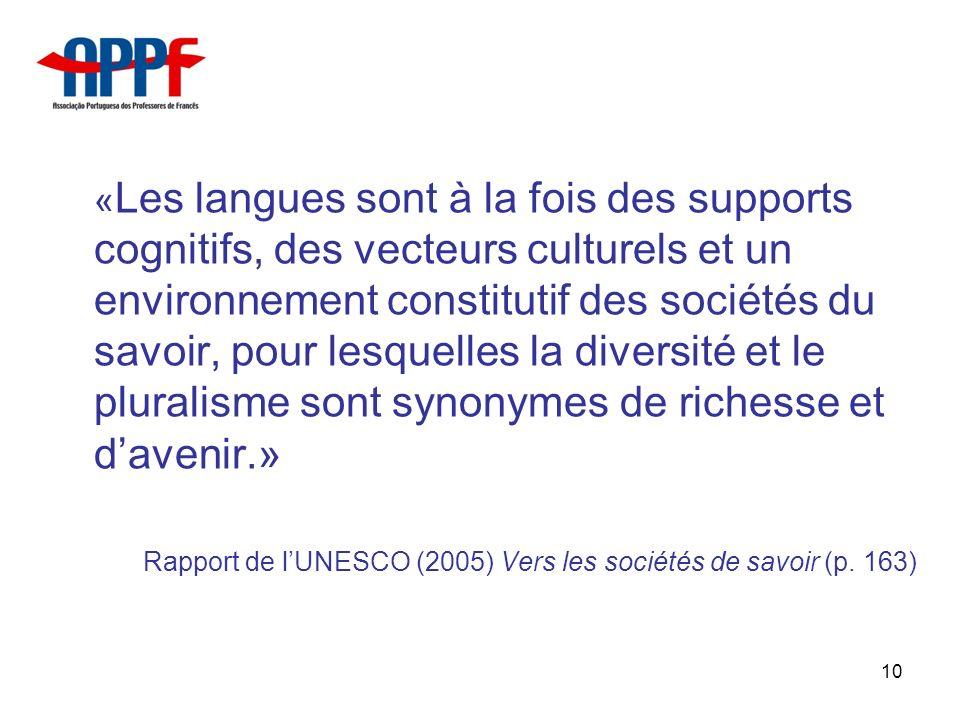 10 « Les langues sont à la fois des supports cognitifs, des vecteurs culturels et un environnement constitutif des sociétés du savoir, pour lesquelles la diversité et le pluralisme sont synonymes de richesse et davenir.» Rapport de lUNESCO (2005) Vers les sociétés de savoir (p.