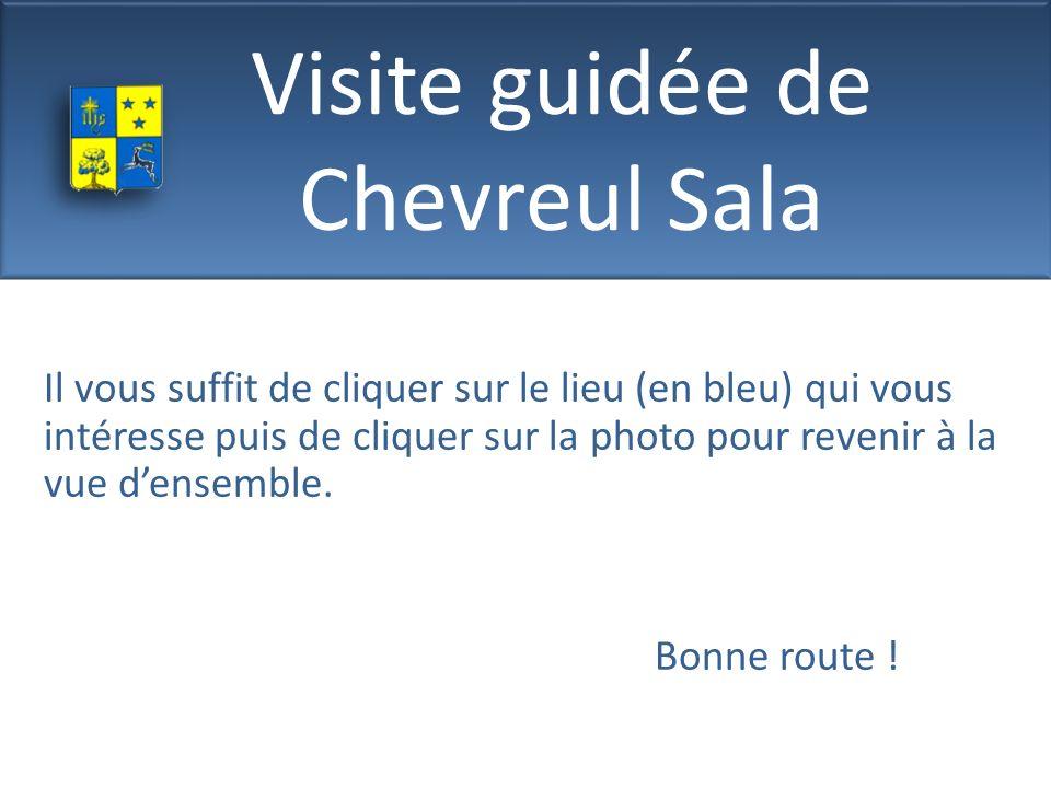 Visite guidée de Chevreul Sala Il vous suffit de cliquer sur le lieu (en bleu) qui vous intéresse puis de cliquer sur la photo pour revenir à la vue d