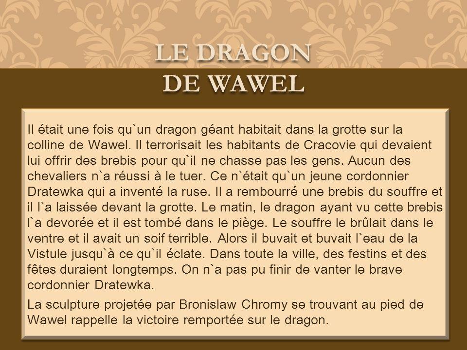 Il était une fois qu`un dragon géant habitait dans la grotte sur la colline de Wawel. Il terrorisait les habitants de Cracovie qui devaient lui offrir