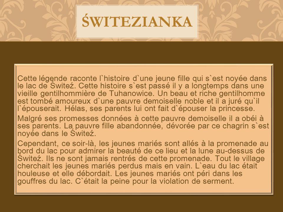 Cette légende raconte l`histoire d`une jeune fille qui s`est noyée dans le lac de Świteź. Cette histoire s`est passé il y a longtemps dans une vieille