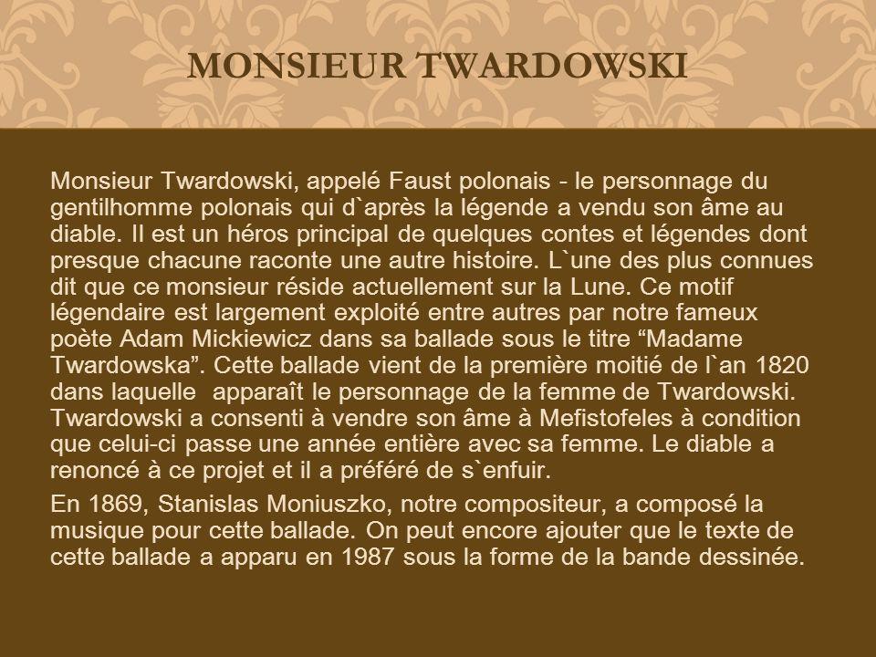 Monsieur Twardowski, appelé Faust polonais - le personnage du gentilhomme polonais qui d`après la légende a vendu son âme au diable. Il est un héros p