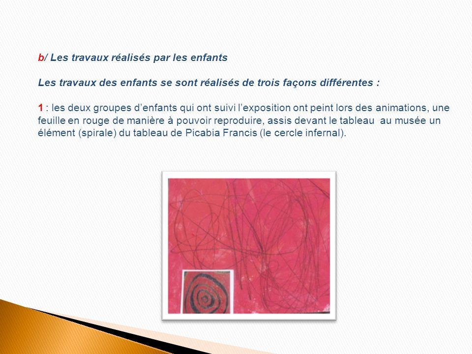 b/ Les travaux réalisés par les enfants Les travaux des enfants se sont réalisés de trois façons différentes : 1 : les deux groupes denfants qui ont suivi lexposition ont peint lors des animations, une feuille en rouge de manière à pouvoir reproduire, assis devant le tableau au musée un élément (spirale) du tableau de Picabia Francis (le cercle infernal).