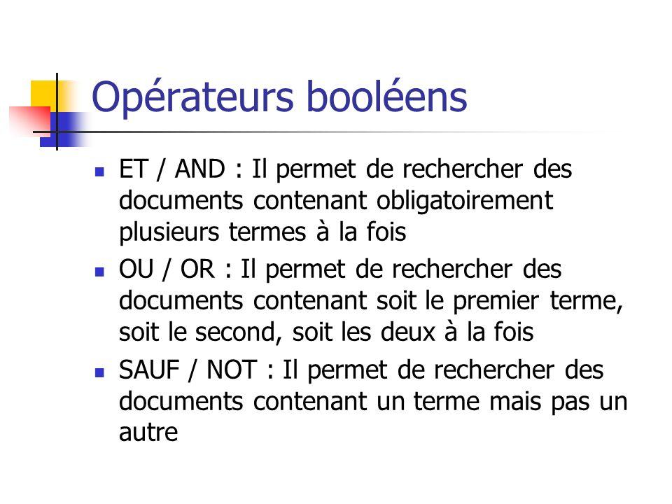 Opérateurs booléens ET / AND : Il permet de rechercher des documents contenant obligatoirement plusieurs termes à la fois OU / OR : Il permet de rechercher des documents contenant soit le premier terme, soit le second, soit les deux à la fois SAUF / NOT : Il permet de rechercher des documents contenant un terme mais pas un autre